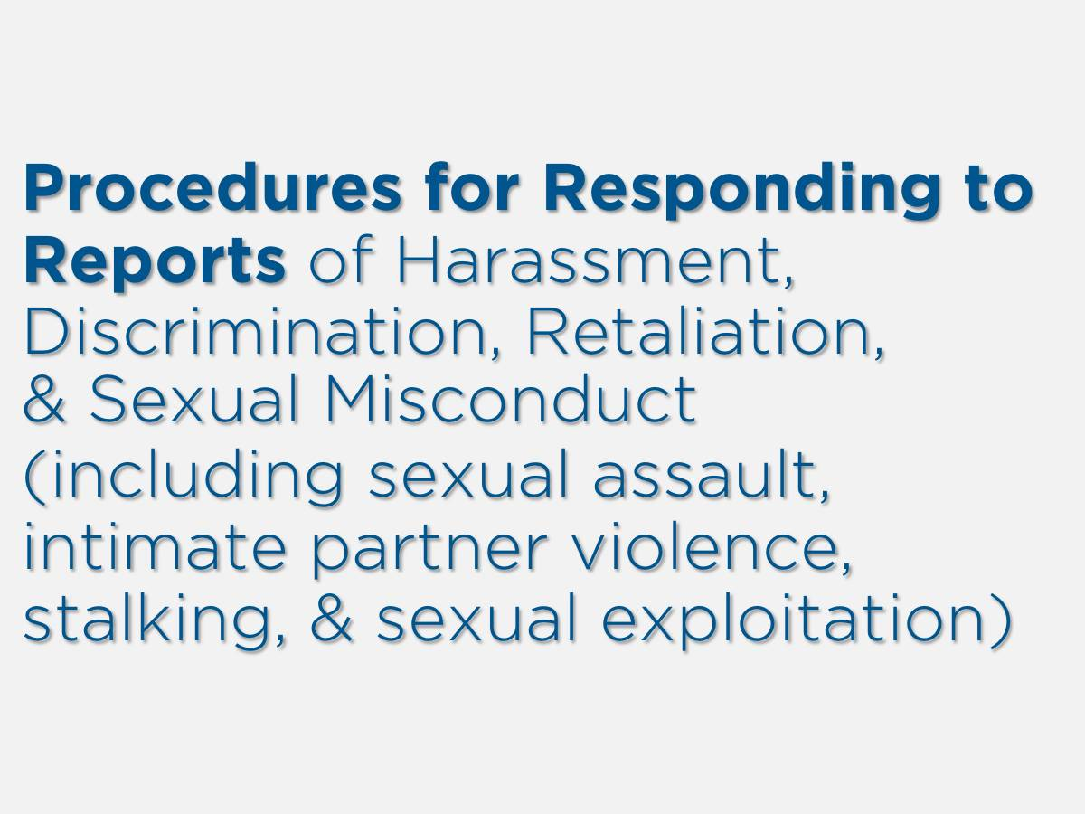 Procedures for Responding to�Reports of Harassment, Discrimination, Retaliation, �& Sexual Misconduct �(including sexual assault, �intimate partner violence, �stalking, & sexual exploitation)